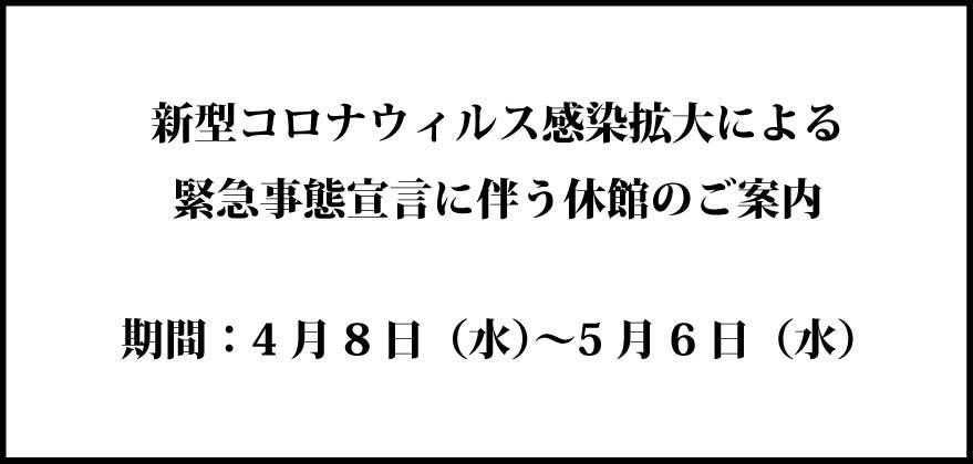 4/7更新  緊急事態宣言に伴う休館のご案内